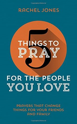 5 Things to Pray for the People You Love: Prayers That Change Things for Your Friends and Family