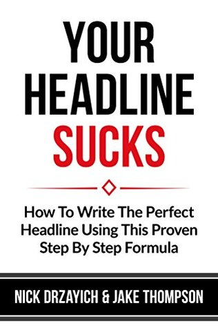 Your Headline Sucks: How To Write The Perfect Headline Using This Proven Step by Step Formula