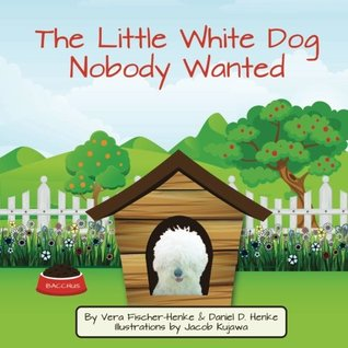 The Little White Dog Nobody Wanted: True Story of Pet Rescue