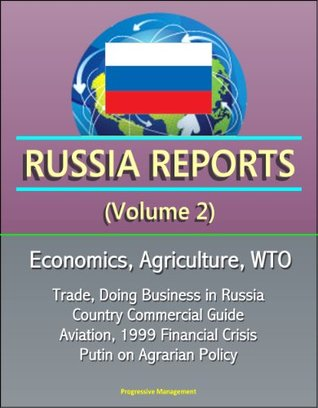 Russia Reports (Volume 2) - Economics, Agriculture, WTO, Trade, Doing Business in Russia, Country Commercial Guide, Aviation, 1999 Financial Crisis, Putin on Agrarian Policy