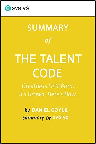 The Talent Code: Summary of the Key Ideas - Original Book by Daniel Coyle: Greatness Isn't Born. It's Grown. Here's How