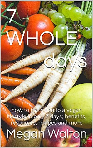 7 Whole Days: how to transition to a vegan lifestyle in only 7 days; benefits, resources, recipes and more