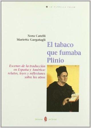 El tabaco que fumaba Plinio: Escenas de la traducción en España y América: relatos, leyes y reflexiones sobre los otros por Nora Catelli, Marietta Gargatagli