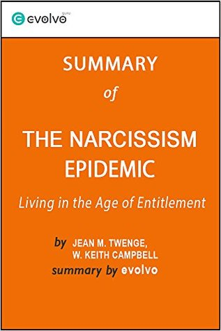 The Narcissism Epidemic: Summary of the Key Ideas - Original Book by Jean M. Twenge, W. Keith Campbell: Living in the Age of Entitlement