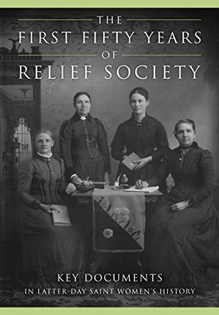 The First Fifty Years of Relief Society: Key Documents in Latter-Day Saint Women's History