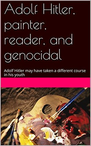 Adolf Hitler, painter, reader, and genocidal: Adolf Hitler may have taken a different course in his youth