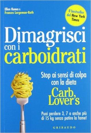 Dimagrisci con i carboidrati - Stop ai sensi di colpa con la dieta Carb Lover's