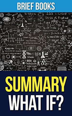 Summary: What If? by Randall Munroe | Serious Scientific Answers to Absurd Hypothetical Questions