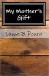 My Mother's Gift by Susan B. Roara