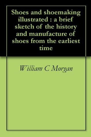 Shoes and shoemaking illustrated : a brief sketch of the history and manufacture of shoes from the earliest time