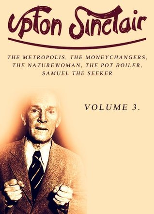 Works of Upton Sinclair, Volume 3: The Metropolis, The Moneychangers, The Naturewoman, The Pot Boiler, Samuel The Seeker