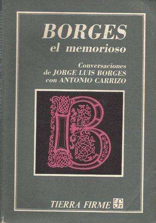 Borges, el memorioso : conversaciones de Jorge Luis Borges con Antonio Carrizo