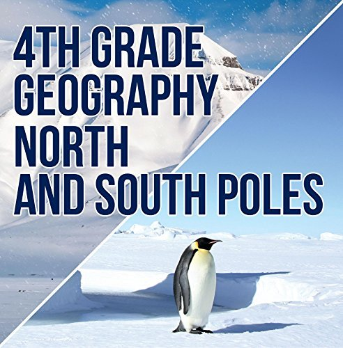 4th Grade Geography: North and South Poles: Fourth Grade Books Polar Regions for Kids (Children's Explore Polar Regions Books)