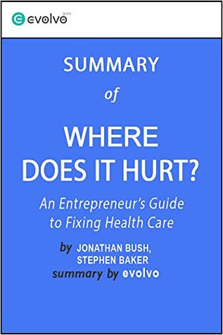 Where Does It Hurt? Summary of the Key Ideas - Original Book by Jonathan Bush, Stephen Baker: An Entrepreneur's Guide to Fixing Health Care