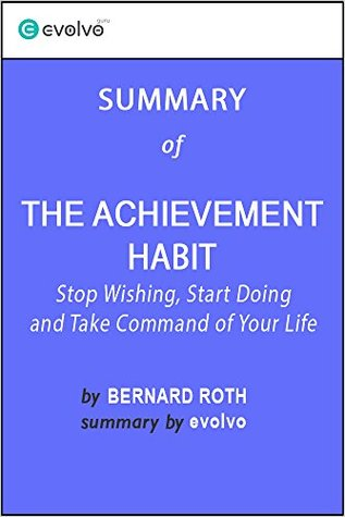 The Achievement Habit: Summary of the Key Ideas - Original Book by Bernard Roth: Stop Wishing, Start Doing and Take Command of Your Life