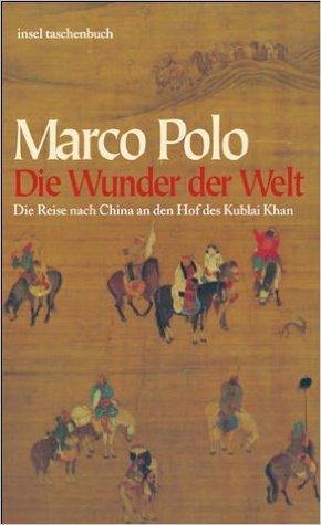 Die Wunder der Welt. Die Reise nach China an den Hof des Kublai Khan