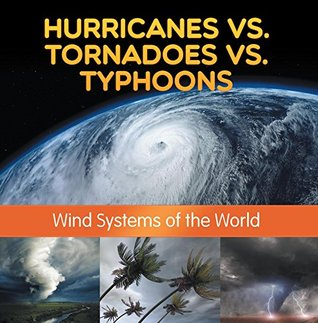 Hurricanes vs. Tornadoes vs Typhoons: Wind Systems of the World: Natural Disaster Books for Kids (Children's Weather Books)