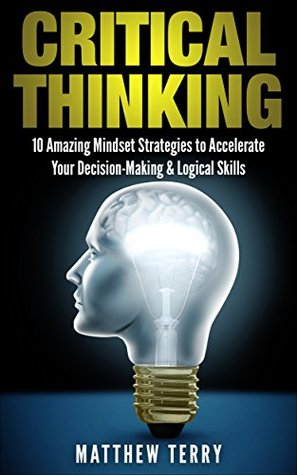 Critical Thinking: 10 Amazing Mindset Strategies to Accelerate Your Decision-Making & Logical Skills (Critical Thinking, Logical Thinking, Problem Solving, Thinking Skills, Positive Thinking)