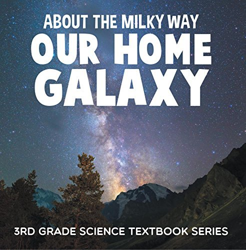About the Milky Way (Our Home Galaxy) : 3rd Grade Science Textbook Series: Solar System for Kids (Children's Astronomy & Space Books)