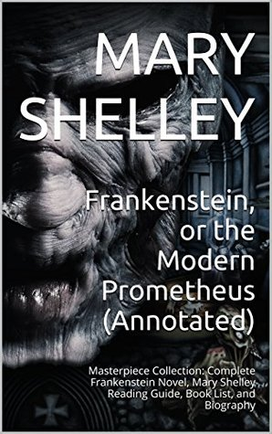 Frankenstein, or the Modern Prometheus (Annotated): Masterpiece Collection: Complete Frankenstein Novel, Mary Shelley Reading Guide, Book List, and Biography