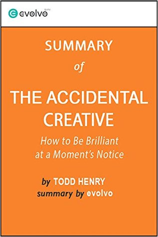 The Accidental Creative: Summary of the Key Ideas - Original Book by Todd Henry: How to Be Brilliant at a Moment's Notice