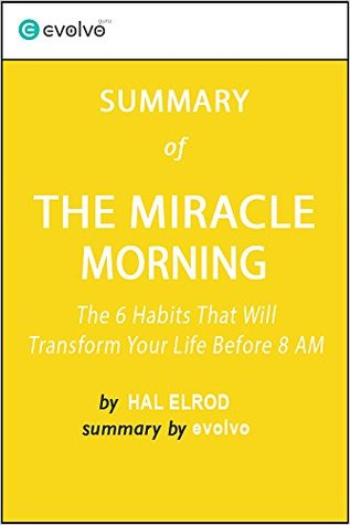The Miracle Morning: Summary of the Key Ideas - Original Book by Hal Elrod: The 6 Habits That Will Transform Your Life Before 8 AM