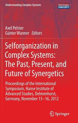 Selforganization in Complex Systems: The Past, Present, and Future of Synergetics: Proceedings of the International Symposium, Hanse Institute of Advanced Studies, Delmenhorst, Germany, November 13-16, 2012