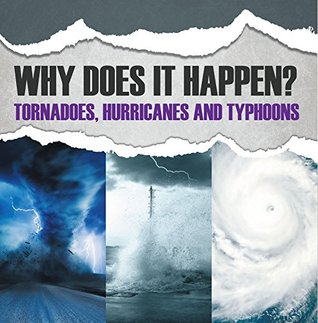 Why Does It Happen: Tornadoes, Hurricanes and Typhoons: Natural Disaster Books for Kids (Children's Weather Books)