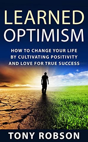 Learned Optimism: How to Change Your Life By Cultivating Positivity and Love For True Success