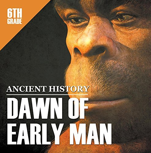 6th Grade Ancient History: Dawn of Early Man: Prehistoric Man Encyclopedia Sixth Grade Books (Children's Prehistoric History Books)