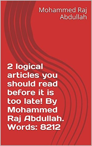 2 logical articles you should read before it is too late! By Mohammed Raj Abdullah. Words: 8212