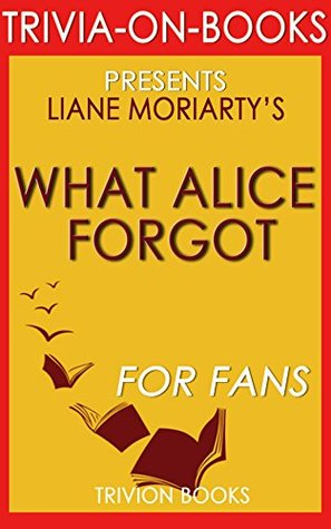 What Alice Forgot: By Liane Moriarty (Trivia-On-Books)