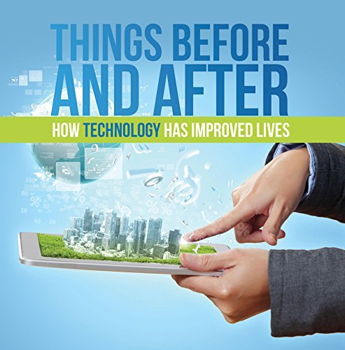 Things Before and After: How Technology has Improved Lives: Technology for Kids (Children's Computer & Technology Books)