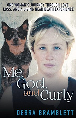 Me, God, and Curly: One Woman's Journey Through Love, Loss, and a Living Near Death Experience