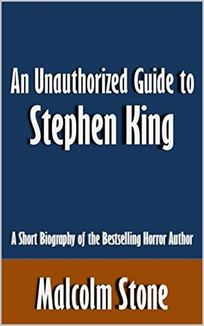 An Unauthorized Guide to Stephen King: A Short Biography of the Bestselling Horror Author [Article]
