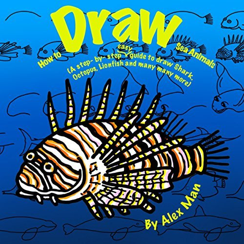 How to Draw Sea Animals. A Step By Step Guide to Draw Shark, Octopus, Lionfish and many more (How to Draw.A Step By Step Guide. Book 1)