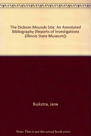 The Dickson Mounds Site: An Annotated Bibliography (Reports of Investigations (Illinois State Museum))
