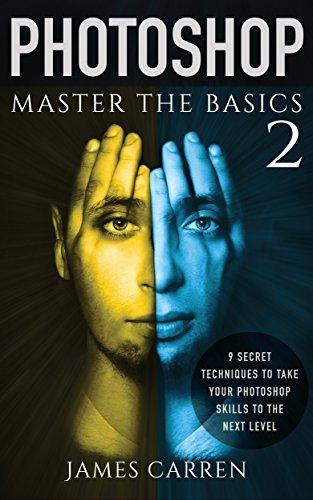 PHOTOSHOP: Master The Basics of Photoshop 2 - 9 Secret Techniques to Take Your Photoshop Skills to The Next Level (Photoshop, Photoshop CC, Photoshop CS6, Photography, Digital Photography)