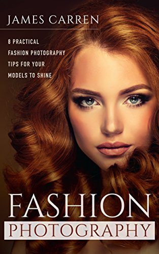 PHOTOGRAPHY: Fashion Photography - 8 Practical Fashion Photography Tips For Your Models to Shine (Photography, Photoshop, Digital Photography, Photography Books, Photography Magazines)