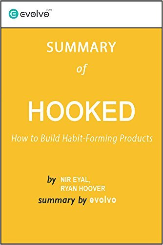 Hooked: Summary of the Key Ideas - Original Book by Nir Eyal, Ryan Hoover: How to Build Habit-Forming Products