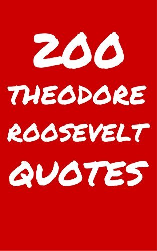 200 Theodore Roosevelt Quotes: Interesting, Wise And Inspiring Quotes By The Legendary President Teddy Roosevelt