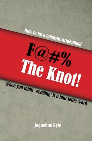 F@#% the Knot!: How to be a Fantastic Bridesmaid When You Think 'Wedding' is a Four-Letter Word