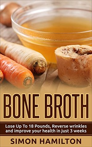 Bone Broth: Bone Broth Diet -Lose Up to 18 Pounds, Improve Your Health--and Your Wrinkles!--in Just 21 Days (Bone Broth Diet)
