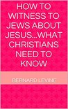 How to witness to Jews about Jesus...what Christians need to ... by Bernard Levine