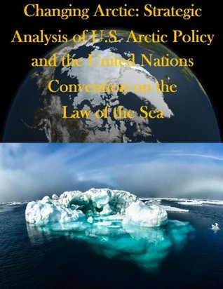 Changing Arctic: Strategic Analysis of U.S. Arctic Policy and the United Nations Convention on the Law of the Sea