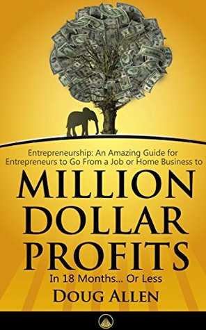 Entrepreneurship: An Amazing Guide for Entrepreneurs to Go From a Job or Home Business to Million Dollar Profits in 18 Months. Or Less: 7 Success Interviews for Entrepreneurrs