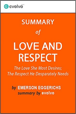 Love and Respect: Summary of the Key Ideas - Original Book by Emerson Eggerichs: The Love She Most Desires; The Respect He Desperately Needs
