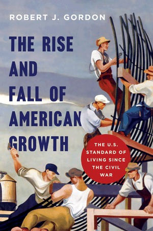 The Rise and Fall of American Growth: The U.S. Standard of Living Since the Civil War(Princeton Economic History of the Western World)