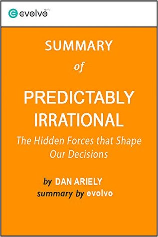 Predictably Irrational: Summary of the Key Ideas - Original Book by Dan Ariely: The Hidden Forces that Shape Our Decisions