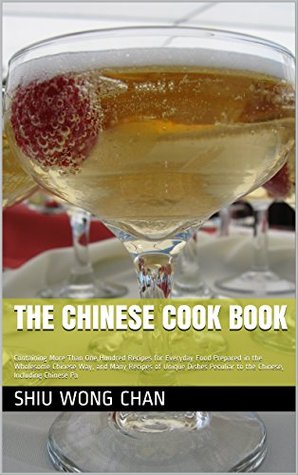The Chinese Cook Book: Containing More Than One Hundred Recipes for Everyday Food Prepared in the Wholesome Chinese Way, and Many Recipes of Unique Dishes ... to the Chinese, Including Chinese Pa